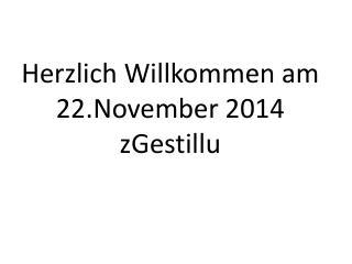 Herzlich Willkommen am 22.November 2014 zGestillu
