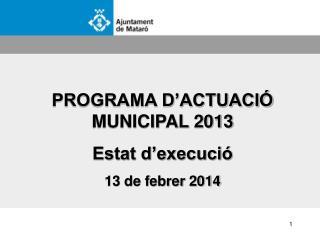 PROGRAMA D'ACTUACIÓ MUNICIPAL 2013 Estat d'execució 13 de febrer 2014