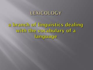 LEXICOLOGY a branch of linguistics dealing with the vocabulary of a language
