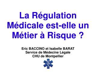 La R gulation M dicale est-elle un M tier   Risque   Eric BACCINO et Isabelle BARAT Service de M decine L gale CHU de Mo
