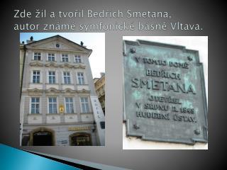 Zde žil a tvořil Bedřich Smetana,  autor známé symfonické básně Vltava.