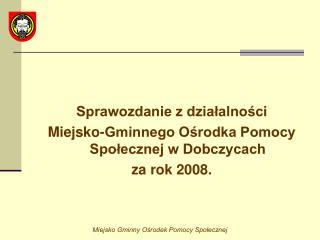 Sprawozdanie z działalności  Miejsko-Gminnego Ośrodka Pomocy Społecznej w Dobczycach  za rok 2008.