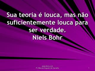 Sua teoria é louca, mas não suficientemente louca para ser verdade. Niels Bohr