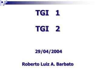 TGI   1 TGI   2 29/04/2004 Roberto Luiz A. Barbato