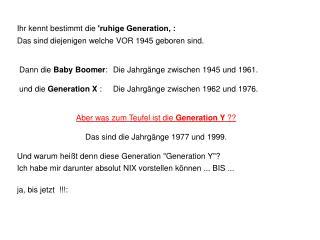 Ihr kennt bestimmt die  'ruhige Generation' : Das sind diejenigen welche VOR 1945 geboren sind.