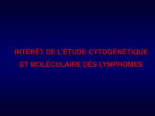 INT�R�T DE L��TUDE CYTOG�N�TIQUE ET MOL�CULAIRE DES LYMPHOMES