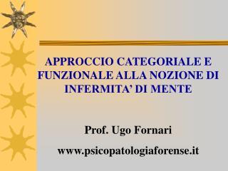 APPROCCIO CATEGORIALE E FUNZIONALE ALLA NOZIONE DI INFERMITA' DI MENTE Prof. Ugo Fornari