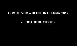 COMITE VDM – REUNION DU 16/02/2012 «LOCAUX DU SIEGE»