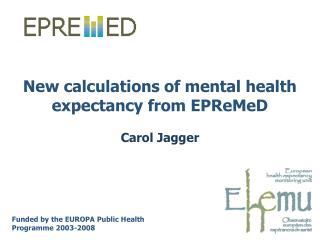 New calculations of mental health expectancy from EPReMeD Carol Jagger
