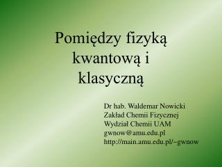 Dr hab. Waldemar Nowicki Zakład Chemii Fizycznej Wydział Chemii UAM gwnow@amu.pl