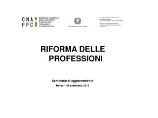 RIFORMA DELLE PROFESSIONI Seminario di aggiornamento Roma – 26 settembre 2012