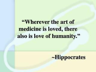"""Wherever the art of medicine is loved, there  also is love of humanity."" ~Hippocrates"
