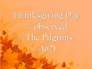 Thanksgiving Day was  observed  by  The Pilgrims  in  1621