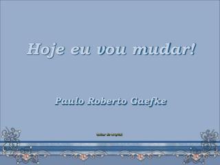 Hoje eu vou mudar! Paulo Roberto Gaefke