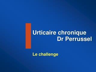 Urticaire chronique                Dr Perrussel