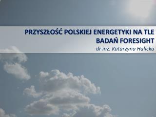 PRZYSZŁOŚĆ POLSKIEJ ENERGETYKI NA  TLE  BADAŃ  FORESIGHT dr  inż. Katarzyna Halicka
