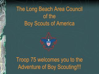 The Long Beach Area Council of the Boy Scouts of America     Troop 75 welcomes you to the Adventure of Boy Scouting