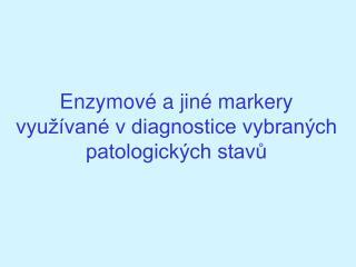 Enzymov� a jin� markery vyu��van� v diagnostice vybran�ch patologick�ch stav?