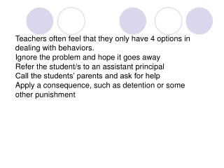 Teachers often feel that they only have 4 options in dealing with behaviors. Ignore the problem and hope it goes away Re