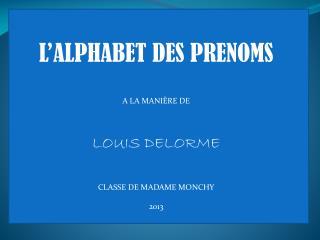 L'ALPHABET DES PRENOMS A LA MANIÈRE DE  LOUIS DELORME CLASSE DE MADAME MONCHY 2013