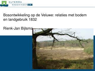 Bosontwikkeling op de Veluwe:  relaties met bodem en landgebruik 1832  Rienk-Jan Bijlsma