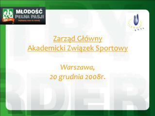Zarząd Główny Akademicki Związek Sportowy Warszawa,  20 grudnia 2008r .