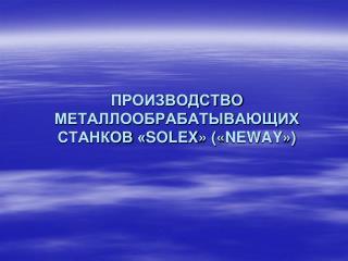 ПРОИЗВОДСТВО МЕТАЛЛООБРАБАТЫВАЮЩИХ СТАНКОВ « SOLEX » (« NEWAY »)
