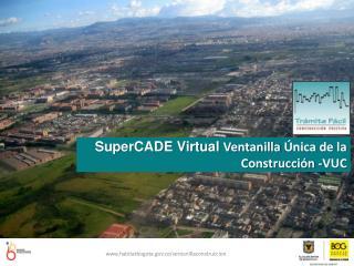 SuperCADE  Virtual  Ventanilla  �nica de la Construcci�n  - VUC