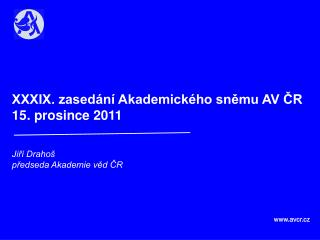 XXXIX. zasedání Akademického sněmu AV ČR  15. prosince 2011 Jiří Drahoš předseda Akademie věd ČR