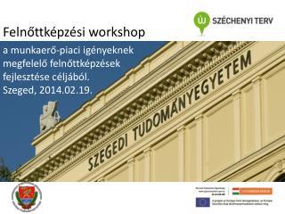 a munkaerő-piaci igényeknek megfelelő felnőttképzések  fejlesztése céljából. Szeged, 2014.02.19.