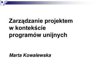 Zarządzanie projektem  w kontekście  programów unijnych Marta Kowalewska