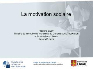 La motivation scolaire     Fr d ric Guay Titulaire de la chaire de recherche du Canada sur la motivation  et la r ussite