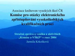 """Stručná zpráva o vzniku a aktivitách """"Komise e-VŠKP"""" v roce 2004 Jarmila Krkošková"""