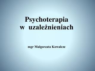 Psychoterapia  w  uzależnieniach mgr Małgorzata Kowal cze