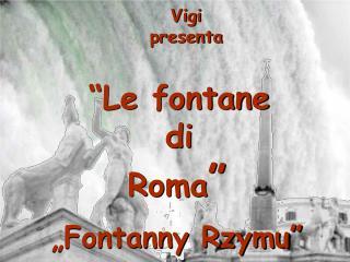 Vigi presenta �Le fontane  di  Roma �  � Fontanny Rzymu�