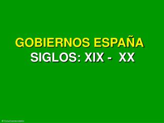 GOBIERNOS ESPAÑA  SIGLOS: XIX -  XX