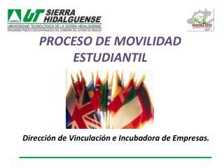 PROCESO DE MOVILIDAD ESTUDIANTIL Direcci�n de Vinculaci�n e Incubadora de Empresas.