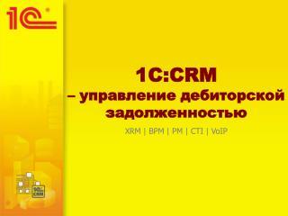 1C :CRM – управление дебиторской задолженностью XRM | BPM | PM | CTI | VoIP