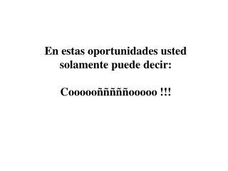 En estas oportunidades usted solamente puede decir: Coooooñññññooooo !!!