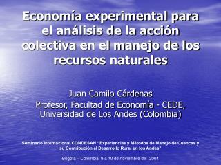 Juan Camilo Cárdenas Profesor, Facultad de Economía - CEDE, Universidad de Los Andes (Colombia)