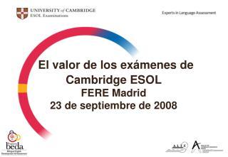 El valor de los exámenes de Cambridge ESOL FERE Madrid  23 de septiembre de 2008