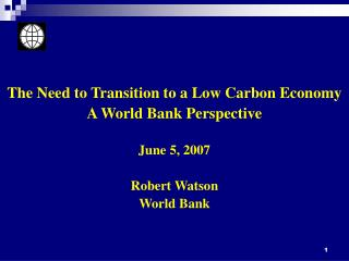 The Need to Transition to a Low Carbon Economy A World Bank Perspective June 5, 2007 Robert Watson