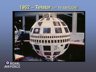 1962 – Telstar  (1 st  TV SATCOM)