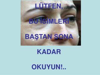 LÜTFEN,  BU İSİMLERİ  BAŞTAN SONA KADAR  OKUYUN!..