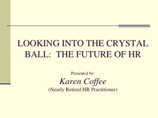 LOOKING INTO THE CRYSTAL BALL:  THE FUTURE OF HR  Presented by: Karen Coffee Nearly Retired HR Practitioner