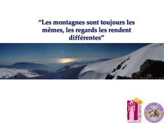 """""""Les montagnes sont toujours les mêmes, les regards les rendent différentes"""""""