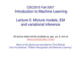 CSC2515 Fall 2007  Introduction to Machine Learning  Lecture 5: Mixture models, EM              and variational inferenc