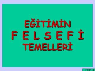 EĞİTİMİN F E L S E F İ TEMELLERİ