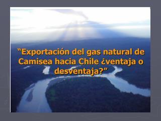 """"""" Exportación del gas natural de Camisea hacia Chile ¿ventaja o desventaja?"""""""