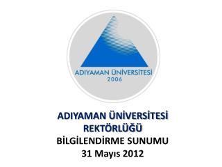 ADIYAMAN ÜNİVERSİTESİ REKTÖRLÜĞÜ  BİLGİLENDİRME SUNUMU 31 Mayıs 2012